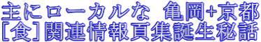 主にローカルな[亀岡+京都]、[食]関連情報頁集誕生秘話公開